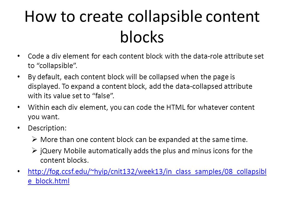 "How to create collapsible content blocks Code a div element for each content block with the data-role attribute set to ""collapsible"". By default, each"