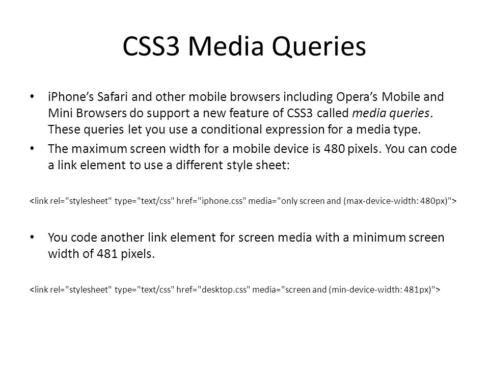 CSS3 Media Queries iPhone's Safari and other mobile browsers including Opera's Mobile and Mini Browsers do support a new feature of CSS3 called media