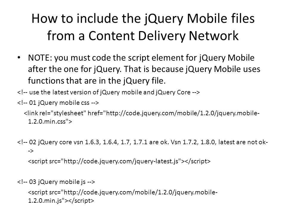 How to include the jQuery Mobile files from a Content Delivery Network NOTE: you must code the script element for jQuery Mobile after the one for jQuery.