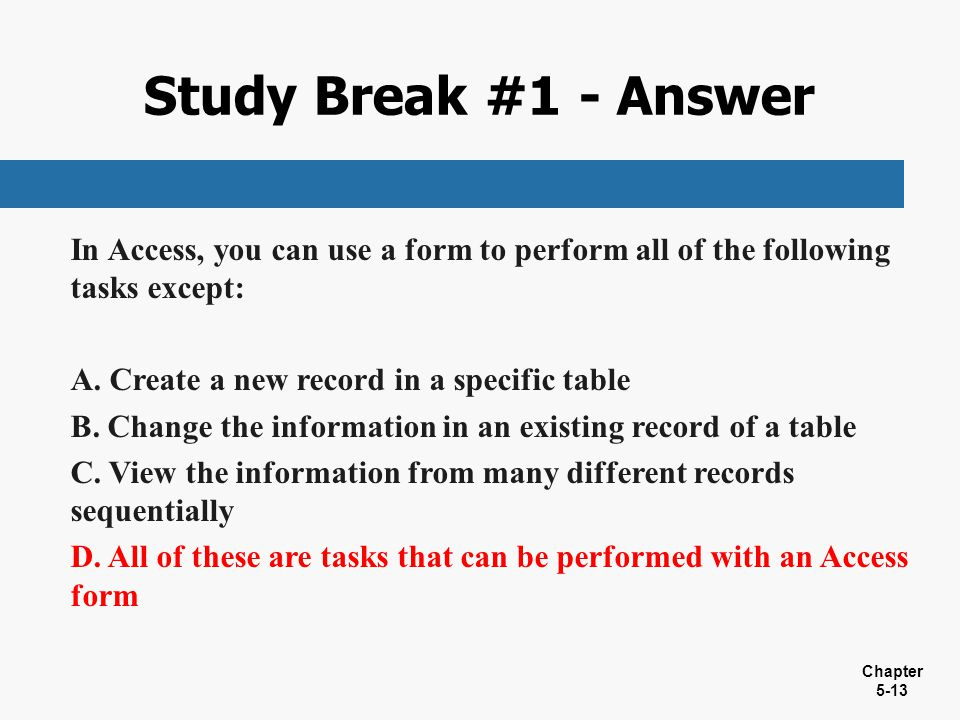 Chapter 5-13 In Access, you can use a form to perform all of the following tasks except: A. Create a new record in a specific table B. Change the info