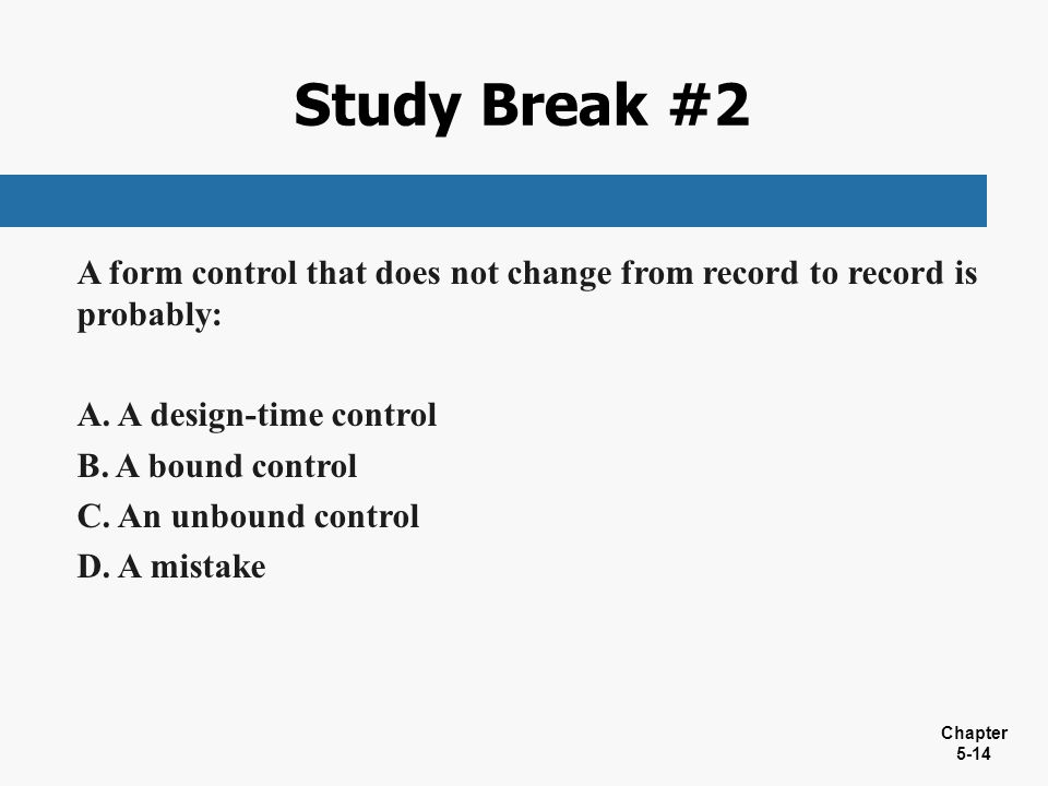 Chapter 5-14 A form control that does not change from record to record is probably: A. A design-time control B. A bound control C. An unbound control