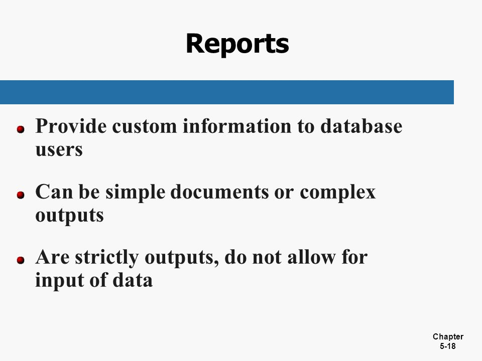 Chapter 5-18 Reports Provide custom information to database users Can be simple documents or complex outputs Are strictly outputs, do not allow for in