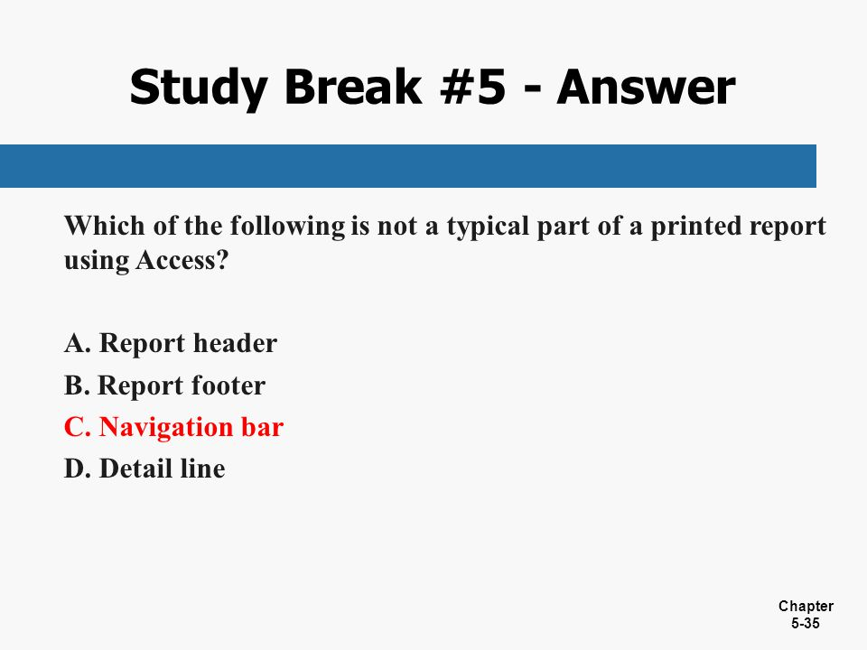 Chapter 5-35 Which of the following is not a typical part of a printed report using Access? A. Report header B. Report footer C. Navigation bar D. Det