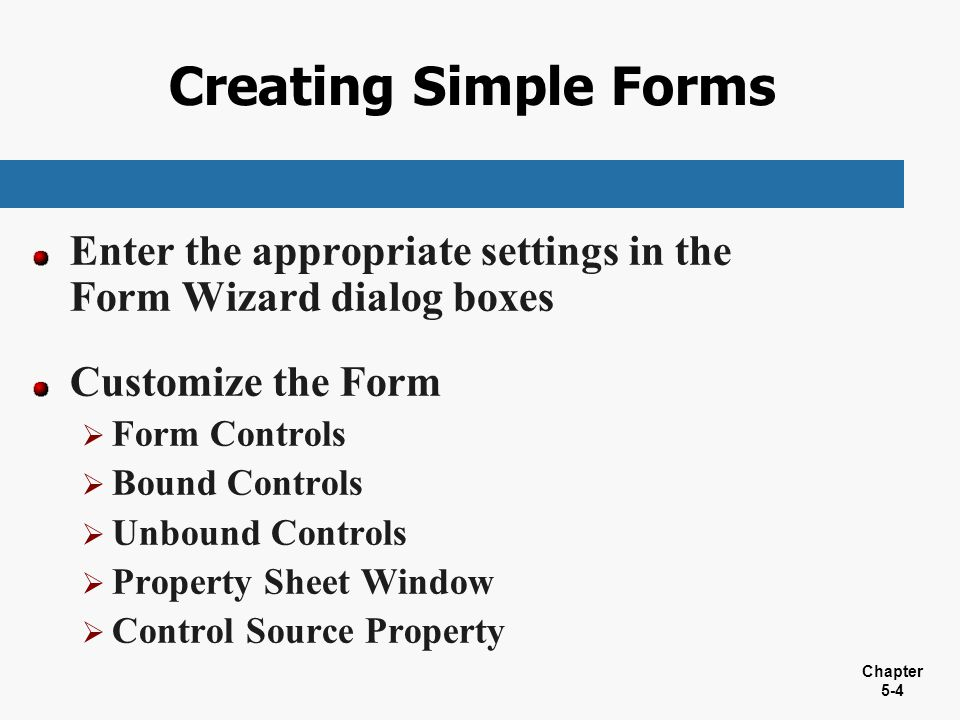 Chapter 5-4 Creating Simple Forms Enter the appropriate settings in the Form Wizard dialog boxes Customize the Form  Form Controls  Bound Controls 