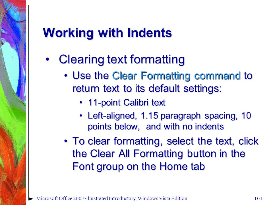 Microsoft Office 2007-Illustrated Introductory, Windows Vista Edition101 Working with Indents Clearing text formattingClearing text formatting Use the Clear Formatting command to return text to its default settings:Use the Clear Formatting command to return text to its default settings: 11-point Calibri text11-point Calibri text Left-aligned, 1.15 paragraph spacing, 10 points below, and with no indentsLeft-aligned, 1.15 paragraph spacing, 10 points below, and with no indents To clear formatting, select the text, click the Clear All Formatting button in the Font group on the Home tabTo clear formatting, select the text, click the Clear All Formatting button in the Font group on the Home tab