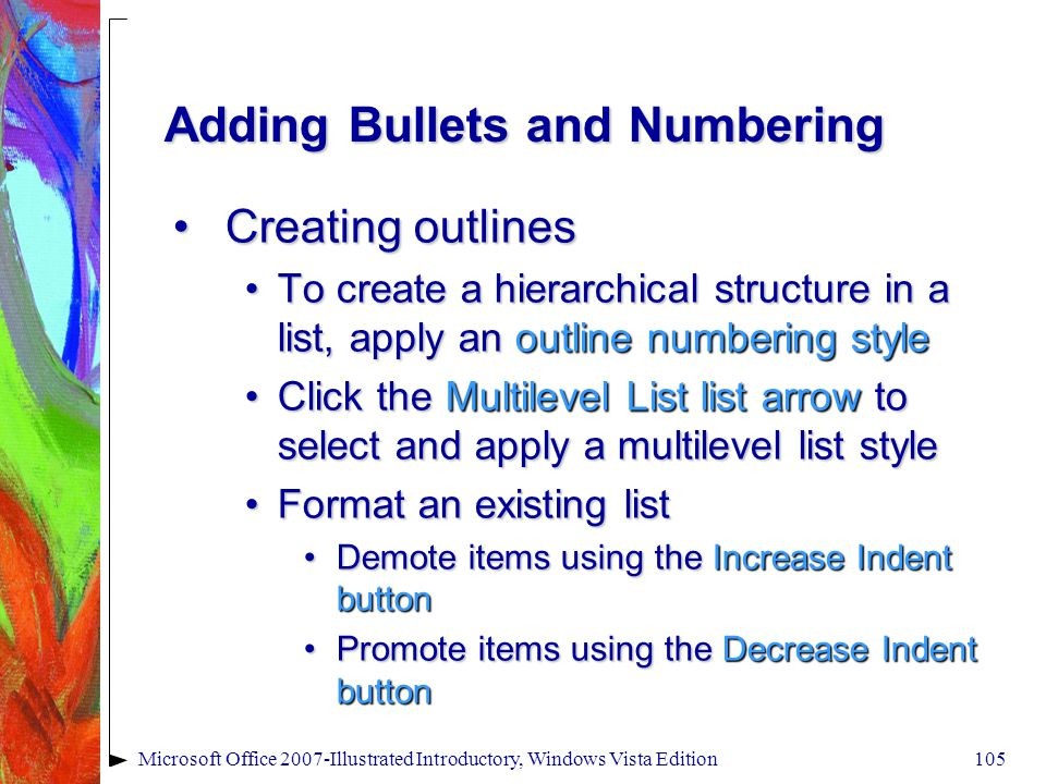 Microsoft Office 2007-Illustrated Introductory, Windows Vista Edition105 Adding Bullets and Numbering Creating outlinesCreating outlines To create a hierarchical structure in a list, apply an outline numbering styleTo create a hierarchical structure in a list, apply an outline numbering style Click the Multilevel List list arrow to select and apply a multilevel list styleClick the Multilevel List list arrow to select and apply a multilevel list style Format an existing listFormat an existing list Demote items using the Increase Indent buttonDemote items using the Increase Indent button Promote items using the Decrease Indent buttonPromote items using the Decrease Indent button