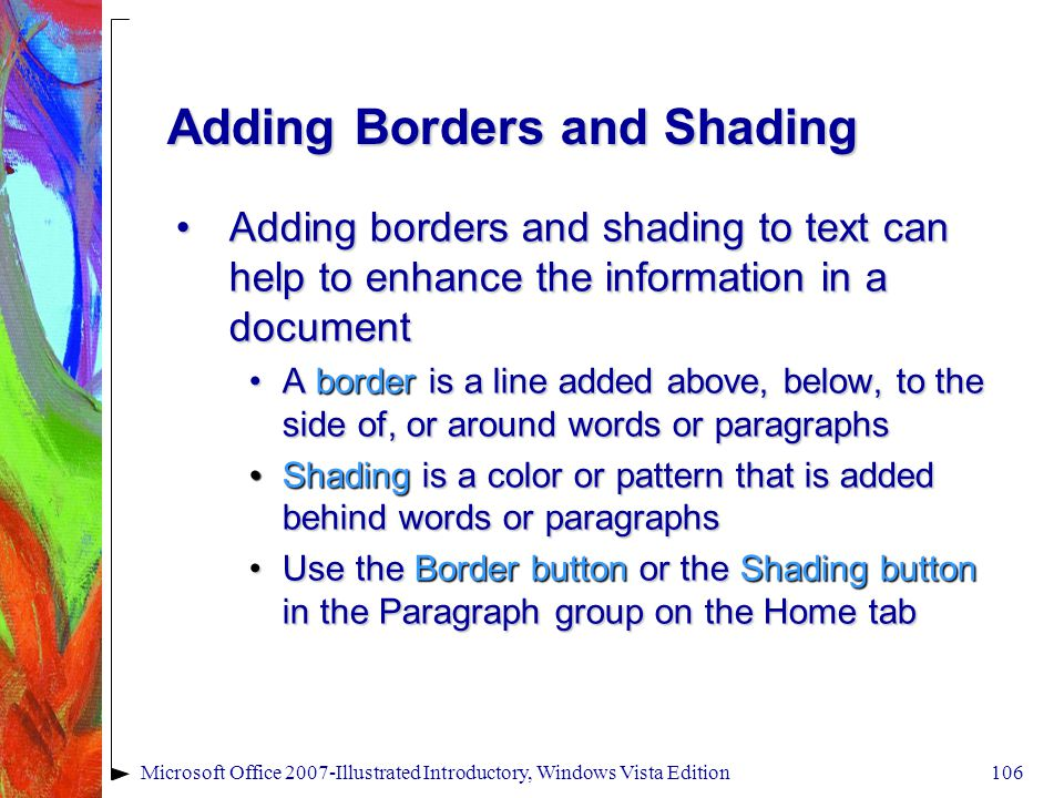 Microsoft Office 2007-Illustrated Introductory, Windows Vista Edition106 Adding Borders and Shading Adding borders and shading to text can help to enhance the information in a documentAdding borders and shading to text can help to enhance the information in a document A border is a line added above, below, to the side of, or around words or paragraphsA border is a line added above, below, to the side of, or around words or paragraphs Shading is a color or pattern that is added behind words or paragraphsShading is a color or pattern that is added behind words or paragraphs Use the Border button or the Shading button in the Paragraph group on the Home tabUse the Border button or the Shading button in the Paragraph group on the Home tab