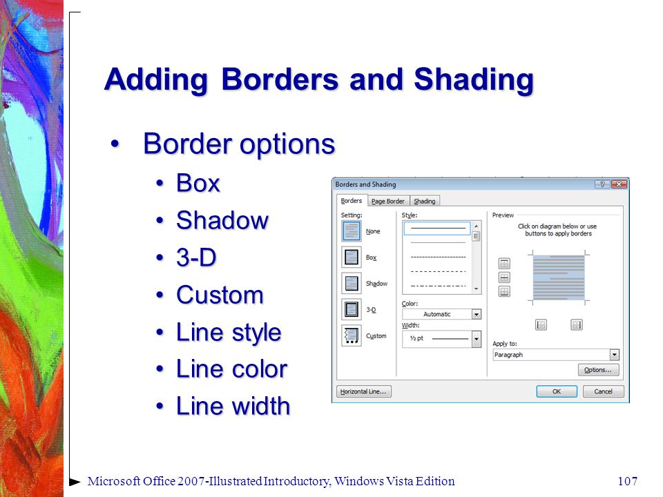 Microsoft Office 2007-Illustrated Introductory, Windows Vista Edition107 Adding Borders and Shading Border optionsBorder options BoxBox ShadowShadow 3-D3-D CustomCustom Line styleLine style Line colorLine color Line widthLine width