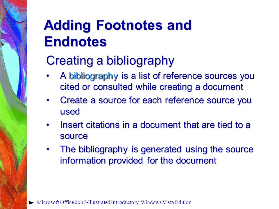 Microsoft Office 2007-Illustrated Introductory, Windows Vista Edition Adding Footnotes and Endnotes Creating a bibliography A bibliography is a list of reference sources you cited or consulted while creating a documentA bibliography is a list of reference sources you cited or consulted while creating a document Create a source for each reference source you usedCreate a source for each reference source you used Insert citations in a document that are tied to a sourceInsert citations in a document that are tied to a source The bibliography is generated using the source information provided for the documentThe bibliography is generated using the source information provided for the document
