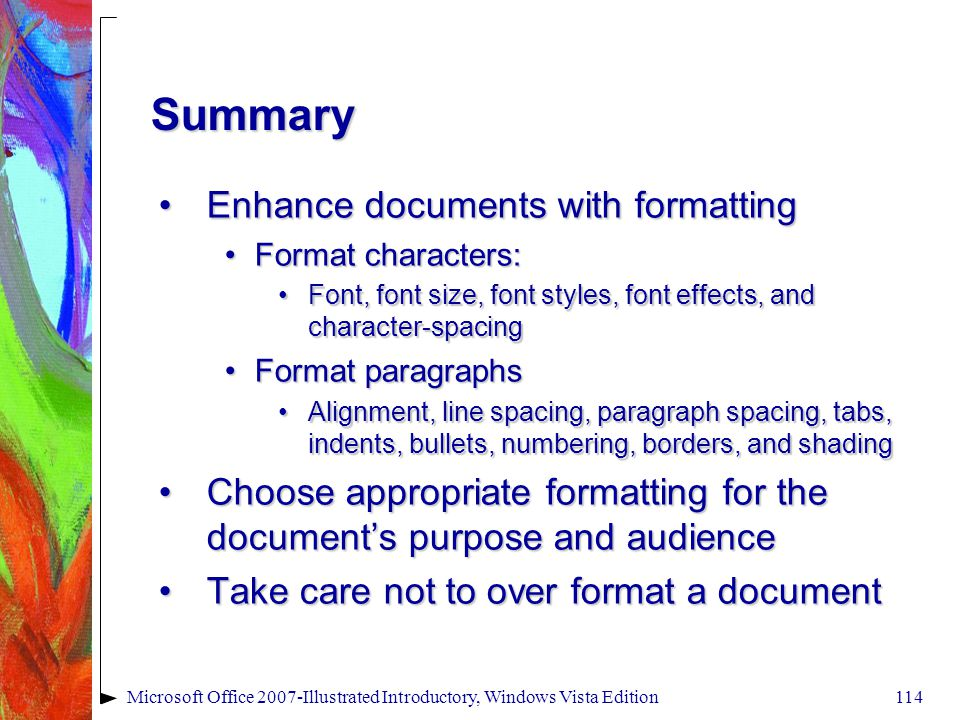 Microsoft Office 2007-Illustrated Introductory, Windows Vista Edition114 Summary Enhance documents with formattingEnhance documents with formatting Format characters:Format characters: Font, font size, font styles, font effects, and character-spacingFont, font size, font styles, font effects, and character-spacing Format paragraphsFormat paragraphs Alignment, line spacing, paragraph spacing, tabs, indents, bullets, numbering, borders, and shadingAlignment, line spacing, paragraph spacing, tabs, indents, bullets, numbering, borders, and shading Choose appropriate formatting for the document's purpose and audienceChoose appropriate formatting for the document's purpose and audience Take care not to over format a documentTake care not to over format a document