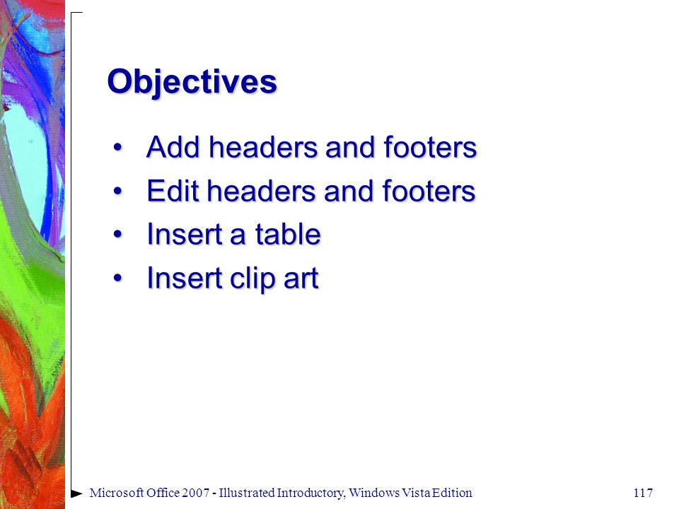 117Microsoft Office 2007 - Illustrated Introductory, Windows Vista Edition Add headers and footersAdd headers and footers Edit headers and footersEdit headers and footers Insert a tableInsert a table Insert clip artInsert clip art Objectives
