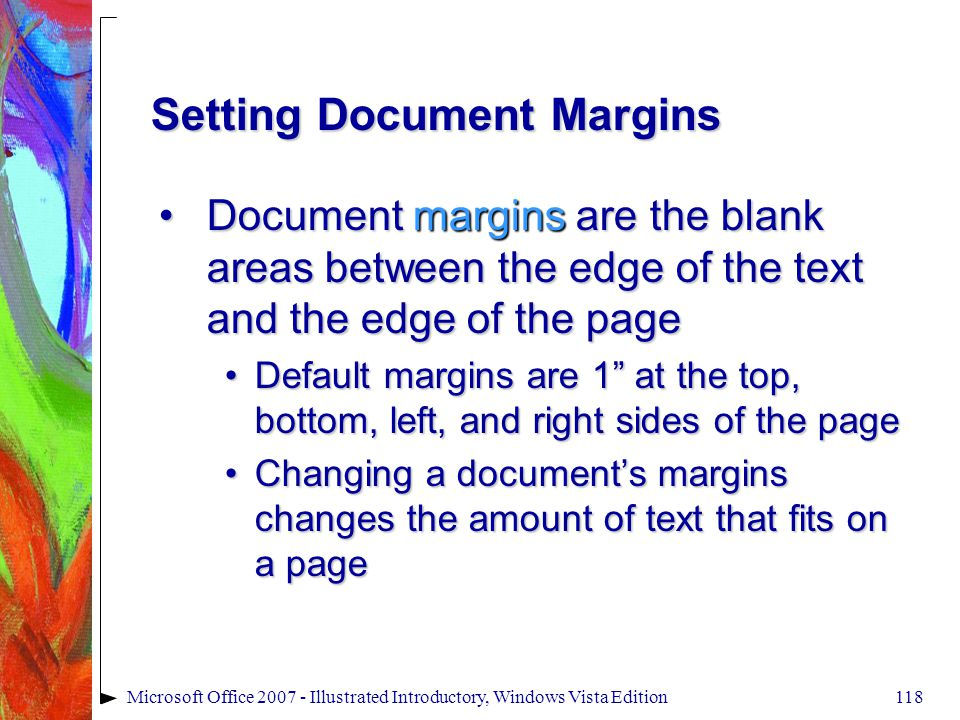 118Microsoft Office 2007 - Illustrated Introductory, Windows Vista Edition Setting Document Margins Document margins are the blank areas between the edge of the text and the edge of the pageDocument margins are the blank areas between the edge of the text and the edge of the page Default margins are 1 at the top, bottom, left, and right sides of the pageDefault margins are 1 at the top, bottom, left, and right sides of the page Changing a document's margins changes the amount of text that fits on a pageChanging a document's margins changes the amount of text that fits on a page