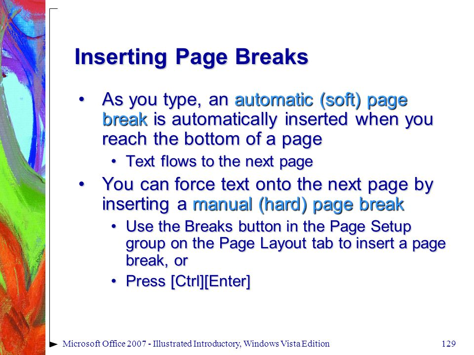 129Microsoft Office 2007 - Illustrated Introductory, Windows Vista Edition Inserting Page Breaks As you type, an automatic (soft) page break is automatically inserted when you reach the bottom of a pageAs you type, an automatic (soft) page break is automatically inserted when you reach the bottom of a page Text flows to the next pageText flows to the next page You can force text onto the next page by inserting a manual (hard) page breakYou can force text onto the next page by inserting a manual (hard) page break Use the Breaks button in the Page Setup group on the Page Layout tab to insert a page break, orUse the Breaks button in the Page Setup group on the Page Layout tab to insert a page break, or Press [Ctrl][Enter]Press [Ctrl][Enter]