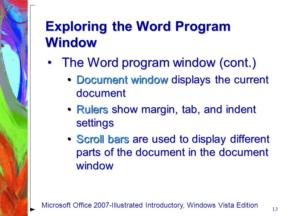 Exploring the Word Program Window The Word program window (cont.)The Word program window (cont.) Document window displays the current documentDocument window displays the current document Rulers show margin, tab, and indent settingsRulers show margin, tab, and indent settings Scroll bars are used to display different parts of the document in the document windowScroll bars are used to display different parts of the document in the document window 13 Microsoft Office 2007-Illustrated Introductory, Windows Vista Edition