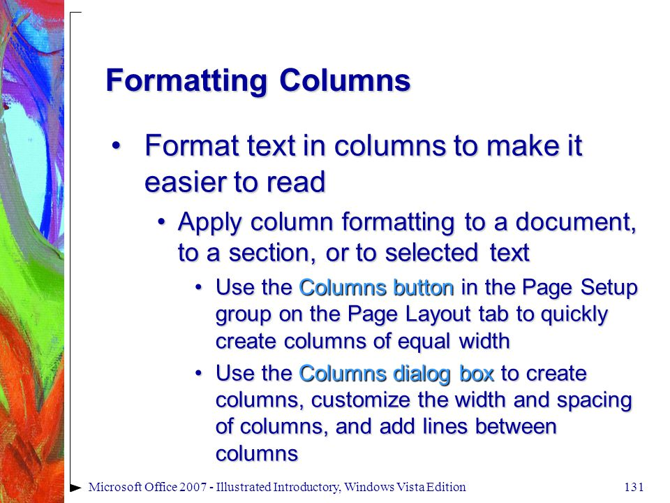 131Microsoft Office 2007 - Illustrated Introductory, Windows Vista Edition Formatting Columns Format text in columns to make it easier to readFormat text in columns to make it easier to read Apply column formatting to a document, to a section, or to selected textApply column formatting to a document, to a section, or to selected text Use the Columns button in the Page Setup group on the Page Layout tab to quickly create columns of equal widthUse the Columns button in the Page Setup group on the Page Layout tab to quickly create columns of equal width Use the Columns dialog box to create columns, customize the width and spacing of columns, and add lines between columnsUse the Columns dialog box to create columns, customize the width and spacing of columns, and add lines between columns
