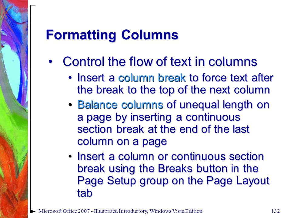 132Microsoft Office 2007 - Illustrated Introductory, Windows Vista Edition Formatting Columns Control the flow of text in columnsControl the flow of text in columns Insert a column break to force text after the break to the top of the next columnInsert a column break to force text after the break to the top of the next column Balance columns of unequal length on a page by inserting a continuous section break at the end of the last column on a pageBalance columns of unequal length on a page by inserting a continuous section break at the end of the last column on a page Insert a column or continuous section break using the Breaks button in the Page Setup group on the Page Layout tabInsert a column or continuous section break using the Breaks button in the Page Setup group on the Page Layout tab