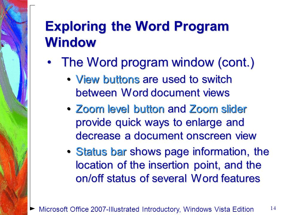 Exploring the Word Program Window The Word program window (cont.)The Word program window (cont.) View buttons are used to switch between Word document viewsView buttons are used to switch between Word document views Zoom level button and Zoom slider provide quick ways to enlarge and decrease a document onscreen viewZoom level button and Zoom slider provide quick ways to enlarge and decrease a document onscreen view Status bar shows page information, the location of the insertion point, and the on/off status of several Word featuresStatus bar shows page information, the location of the insertion point, and the on/off status of several Word features 14 Microsoft Office 2007-Illustrated Introductory, Windows Vista Edition