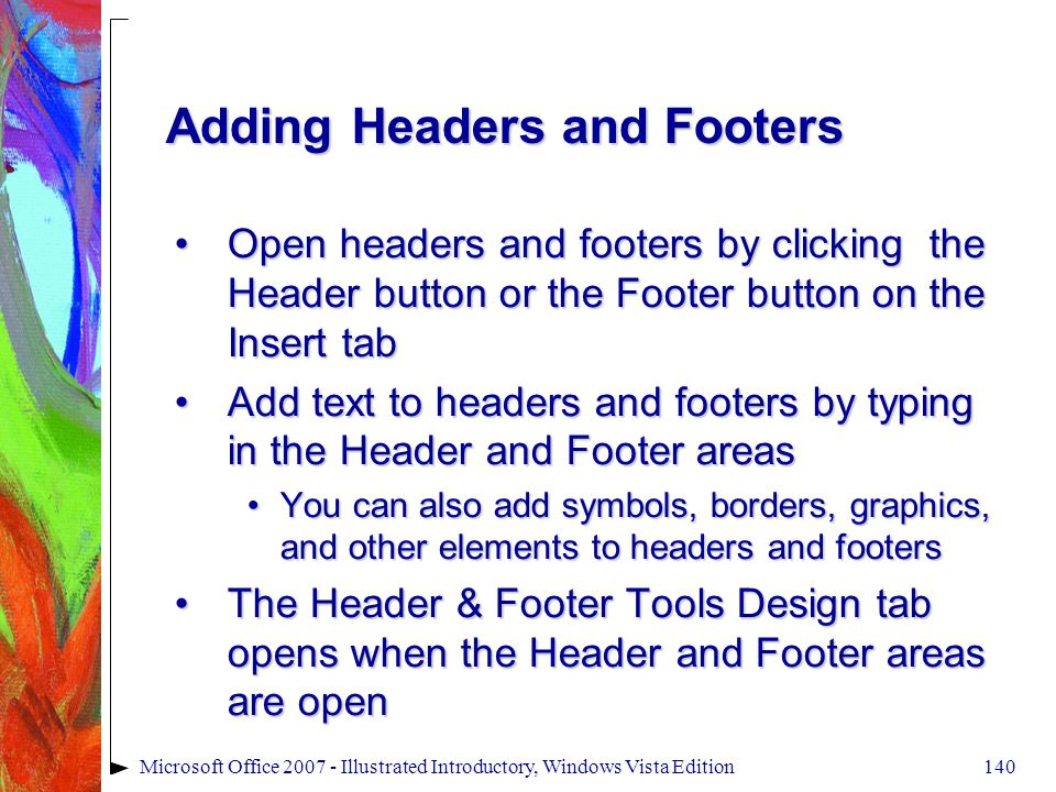 140Microsoft Office 2007 - Illustrated Introductory, Windows Vista Edition Adding Headers and Footers Open headers and footers by clicking the Header button or the Footer button on the Insert tabOpen headers and footers by clicking the Header button or the Footer button on the Insert tab Add text to headers and footers by typing in the Header and Footer areasAdd text to headers and footers by typing in the Header and Footer areas You can also add symbols, borders, graphics, and other elements to headers and footersYou can also add symbols, borders, graphics, and other elements to headers and footers The Header & Footer Tools Design tab opens when the Header and Footer areas are openThe Header & Footer Tools Design tab opens when the Header and Footer areas are open