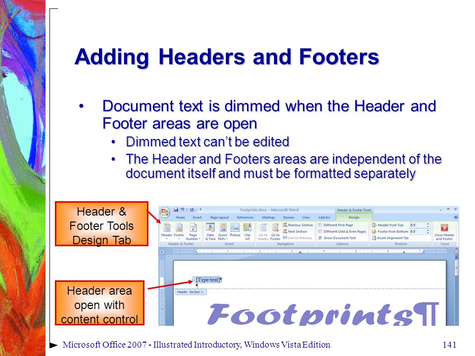 141Microsoft Office 2007 - Illustrated Introductory, Windows Vista Edition Adding Headers and Footers Document text is dimmed when the Header and Footer areas are openDocument text is dimmed when the Header and Footer areas are open Dimmed text can't be editedDimmed text can't be edited The Header and Footers areas are independent of the document itself and must be formatted separatelyThe Header and Footers areas are independent of the document itself and must be formatted separately Header & Footer Tools Design Tab Header area open with content control