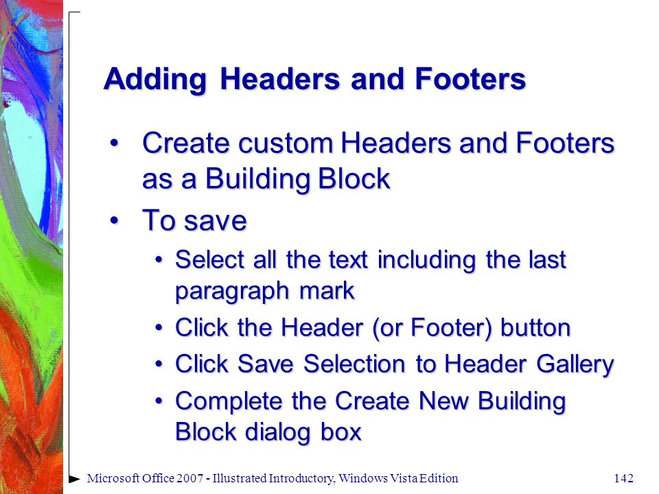 142Microsoft Office 2007 - Illustrated Introductory, Windows Vista Edition Adding Headers and Footers Create custom Headers and Footers as a Building BlockCreate custom Headers and Footers as a Building Block To saveTo save Select all the text including the last paragraph markSelect all the text including the last paragraph mark Click the Header (or Footer) buttonClick the Header (or Footer) button Click Save Selection to Header GalleryClick Save Selection to Header Gallery Complete the Create New Building Block dialog boxComplete the Create New Building Block dialog box