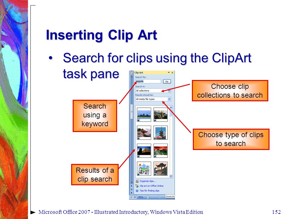 152Microsoft Office 2007 - Illustrated Introductory, Windows Vista Edition Inserting Clip Art Search for clips using the ClipArt task paneSearch for clips using the ClipArt task pane Search using a keyword Results of a clip search Choose type of clips to search Choose clip collections to search
