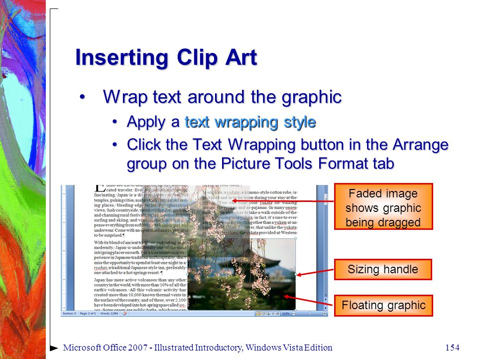 154Microsoft Office 2007 - Illustrated Introductory, Windows Vista Edition Inserting Clip Art Wrap text around the graphicWrap text around the graphic Apply a text wrapping styleApply a text wrapping style Click the Text Wrapping button in the Arrange group on the Picture Tools Format tabClick the Text Wrapping button in the Arrange group on the Picture Tools Format tab Floating graphic Faded image shows graphic being dragged Sizing handle