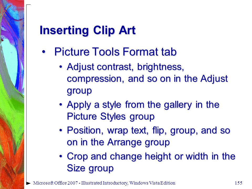 155Microsoft Office 2007 - Illustrated Introductory, Windows Vista Edition Inserting Clip Art Picture Tools Format tabPicture Tools Format tab Adjust contrast, brightness, compression, and so on in the Adjust groupAdjust contrast, brightness, compression, and so on in the Adjust group Apply a style from the gallery in the Picture Styles groupApply a style from the gallery in the Picture Styles group Position, wrap text, flip, group, and so on in the Arrange groupPosition, wrap text, flip, group, and so on in the Arrange group Crop and change height or width in the Size groupCrop and change height or width in the Size group