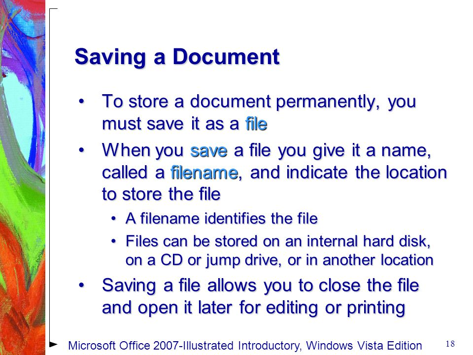 Saving a Document To store a document permanently, you must save it as a fileTo store a document permanently, you must save it as a file When you save a file you give it a name, called a filename, and indicate the location to store the fileWhen you save a file you give it a name, called a filename, and indicate the location to store the file A filename identifies the fileA filename identifies the file Files can be stored on an internal hard disk, on a CD or jump drive, or in another locationFiles can be stored on an internal hard disk, on a CD or jump drive, or in another location Saving a file allows you to close the file and open it later for editing or printingSaving a file allows you to close the file and open it later for editing or printing 18 Microsoft Office 2007-Illustrated Introductory, Windows Vista Edition
