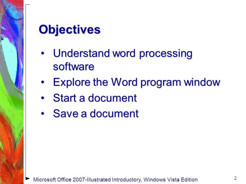 Objectives Understand word processing softwareUnderstand word processing software Explore the Word program windowExplore the Word program window Start a documentStart a document Save a documentSave a document 2 Microsoft Office 2007-Illustrated Introductory, Windows Vista Edition