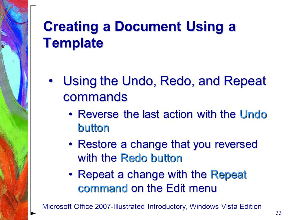 Creating a Document Using a Template Using the Undo, Redo, and Repeat commandsUsing the Undo, Redo, and Repeat commands Reverse the last action with the Undo buttonReverse the last action with the Undo button Restore a change that you reversed with the Redo buttonRestore a change that you reversed with the Redo button Repeat a change with the Repeat command on the Edit menuRepeat a change with the Repeat command on the Edit menu 33 Microsoft Office 2007-Illustrated Introductory, Windows Vista Edition
