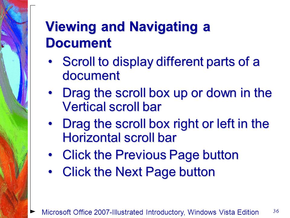 Viewing and Navigating a Document Scroll to display different parts of a documentScroll to display different parts of a document Drag the scroll box up or down in the Vertical scroll barDrag the scroll box up or down in the Vertical scroll bar Drag the scroll box right or left in the Horizontal scroll barDrag the scroll box right or left in the Horizontal scroll bar Click the Previous Page buttonClick the Previous Page button Click the Next Page buttonClick the Next Page button 36 Microsoft Office 2007-Illustrated Introductory, Windows Vista Edition