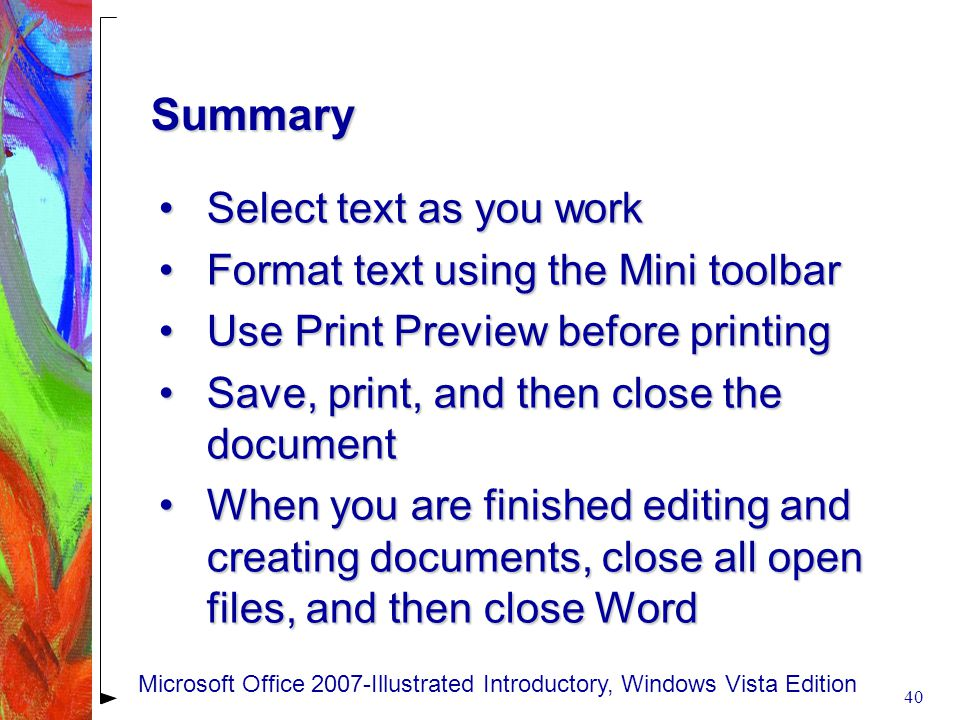 Summary Select text as you workSelect text as you work Format text using the Mini toolbarFormat text using the Mini toolbar Use Print Preview before printingUse Print Preview before printing Save, print, and then close the documentSave, print, and then close the document When you are finished editing and creating documents, close all open files, and then close WordWhen you are finished editing and creating documents, close all open files, and then close Word 40 Microsoft Office 2007-Illustrated Introductory, Windows Vista Edition