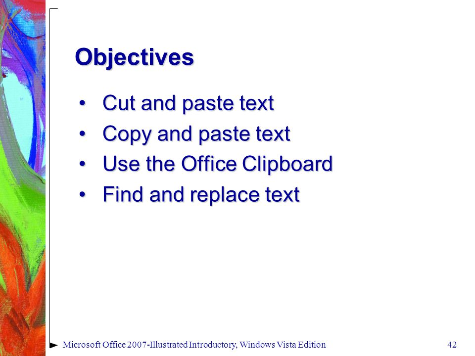 Microsoft Office 2007-Illustrated Introductory, Windows Vista Edition42 Cut and paste textCut and paste text Copy and paste textCopy and paste text Use the Office ClipboardUse the Office Clipboard Find and replace textFind and replace text Objectives