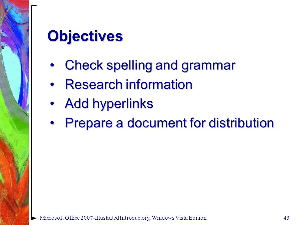 Microsoft Office 2007-Illustrated Introductory, Windows Vista Edition43 Check spelling and grammarCheck spelling and grammar Research informationResearch information Add hyperlinksAdd hyperlinks Prepare a document for distributionPrepare a document for distribution Objectives