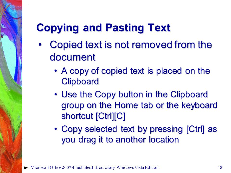 Microsoft Office 2007-Illustrated Introductory, Windows Vista Edition48 Copying and Pasting Text Copied text is not removed from the documentCopied text is not removed from the document A copy of copied text is placed on the ClipboardA copy of copied text is placed on the Clipboard Use the Copy button in the Clipboard group on the Home tab or the keyboard shortcut [Ctrl][C]Use the Copy button in the Clipboard group on the Home tab or the keyboard shortcut [Ctrl][C] Copy selected text by pressing [Ctrl] as you drag it to another locationCopy selected text by pressing [Ctrl] as you drag it to another location