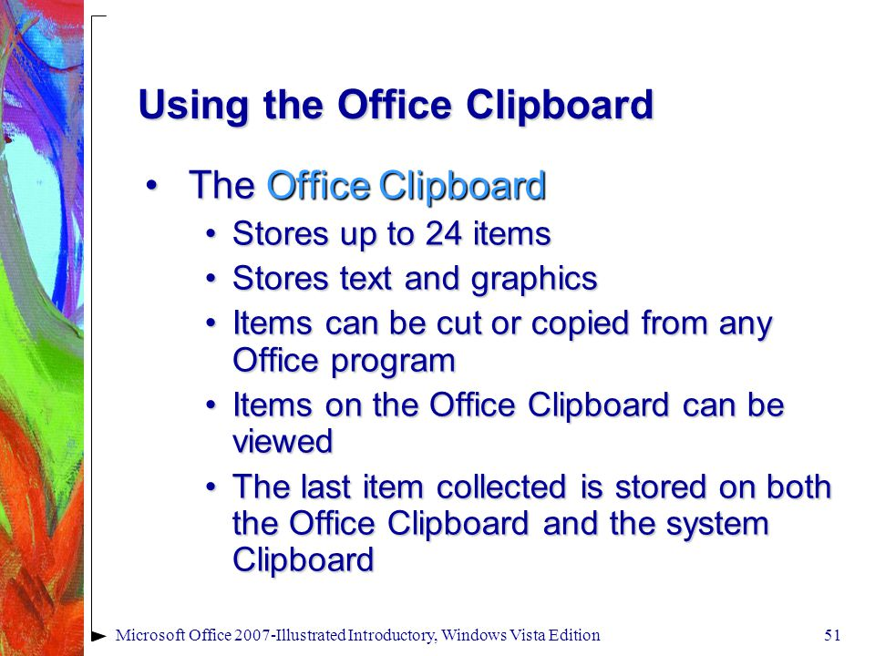 Microsoft Office 2007-Illustrated Introductory, Windows Vista Edition51 Using the Office Clipboard The Office ClipboardThe Office Clipboard Stores up to 24 itemsStores up to 24 items Stores text and graphicsStores text and graphics Items can be cut or copied from any Office programItems can be cut or copied from any Office program Items on the Office Clipboard can be viewedItems on the Office Clipboard can be viewed The last item collected is stored on both the Office Clipboard and the system ClipboardThe last item collected is stored on both the Office Clipboard and the system Clipboard