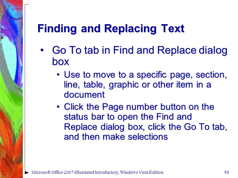 Microsoft Office 2007-Illustrated Introductory, Windows Vista Edition56 Finding and Replacing Text Go To tab in Find and Replace dialog boxGo To tab in Find and Replace dialog box Use to move to a specific page, section, line, table, graphic or other item in a documentUse to move to a specific page, section, line, table, graphic or other item in a document Click the Page number button on the status bar to open the Find and Replace dialog box, click the Go To tab, and then make selectionsClick the Page number button on the status bar to open the Find and Replace dialog box, click the Go To tab, and then make selections