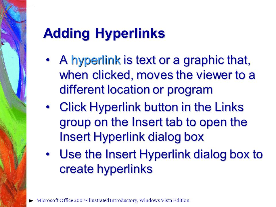 Microsoft Office 2007-Illustrated Introductory, Windows Vista Edition Adding Hyperlinks A hyperlink is text or a graphic that, when clicked, moves the viewer to a different location or programA hyperlink is text or a graphic that, when clicked, moves the viewer to a different location or program Click Hyperlink button in the Links group on the Insert tab to open the Insert Hyperlink dialog boxClick Hyperlink button in the Links group on the Insert tab to open the Insert Hyperlink dialog box Use the Insert Hyperlink dialog box to create hyperlinksUse the Insert Hyperlink dialog box to create hyperlinks