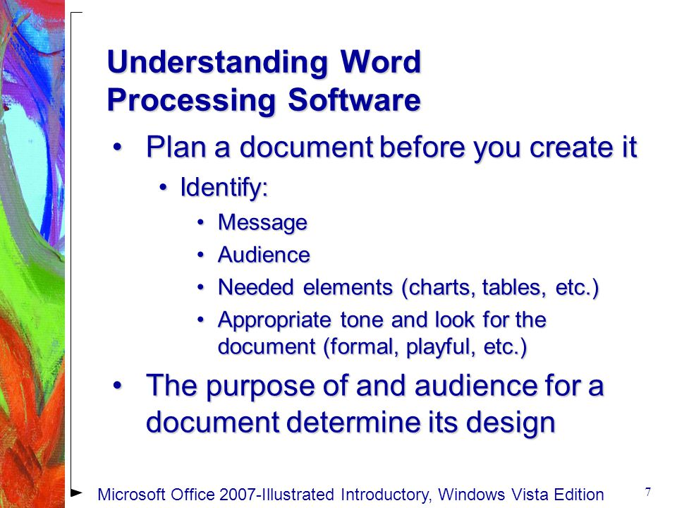 Understanding Word Processing Software Plan a document before you create itPlan a document before you create it Identify:Identify: MessageMessage AudienceAudience Needed elements (charts, tables, etc.)Needed elements (charts, tables, etc.) Appropriate tone and look for the document (formal, playful, etc.)Appropriate tone and look for the document (formal, playful, etc.) The purpose of and audience for a document determine its designThe purpose of and audience for a document determine its design 7 Microsoft Office 2007-Illustrated Introductory, Windows Vista Edition