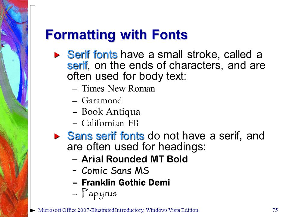 Microsoft Office 2007-Illustrated Introductory, Windows Vista Edition75 Formatting with Fonts  Serif fonts have a small stroke, called a serif, on the ends of characters, and are often used for body text: –Times New Roman –Garamond –Book Antiqua –Californian FB  Sans serif fonts do not have a serif, and are often used for headings: –Arial Rounded MT Bold –Comic Sans MS –Franklin Gothic Demi –Papyrus