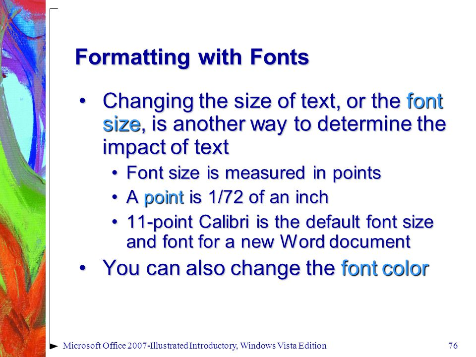 Microsoft Office 2007-Illustrated Introductory, Windows Vista Edition76 Formatting with Fonts Changing the size of text, or the font size, is another way to determine the impact of textChanging the size of text, or the font size, is another way to determine the impact of text Font size is measured in pointsFont size is measured in points A point is 1/72 of an inchA point is 1/72 of an inch 11-point Calibri is the default font size and font for a new Word document11-point Calibri is the default font size and font for a new Word document You can also change the font colorYou can also change the font color