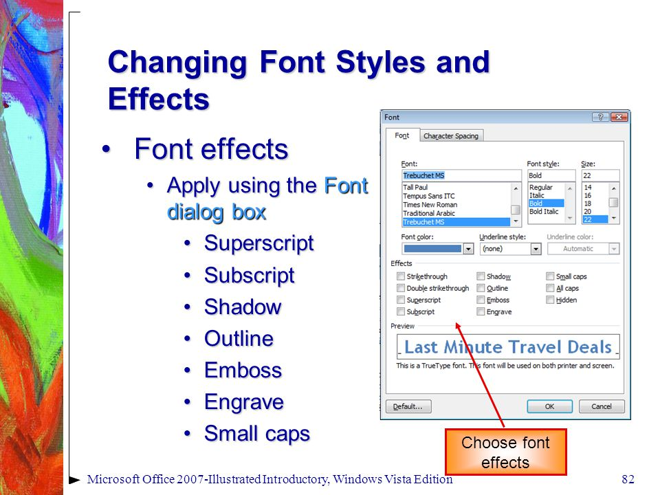 Microsoft Office 2007-Illustrated Introductory, Windows Vista Edition82 Changing Font Styles and Effects Font effectsFont effects Apply using the Font dialog boxApply using the Font dialog box SuperscriptSuperscript SubscriptSubscript ShadowShadow OutlineOutline EmbossEmboss EngraveEngrave Small capsSmall caps Choose font effects