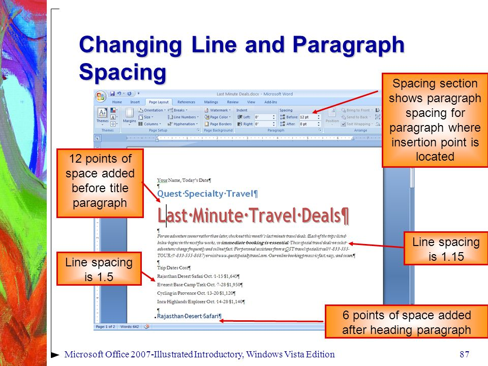 Microsoft Office 2007-Illustrated Introductory, Windows Vista Edition87 Changing Line and Paragraph Spacing 12 points of space added before title paragraph Line spacing is 1.5 Spacing section shows paragraph spacing for paragraph where insertion point is located Line spacing is 1.15 6 points of space added after heading paragraph