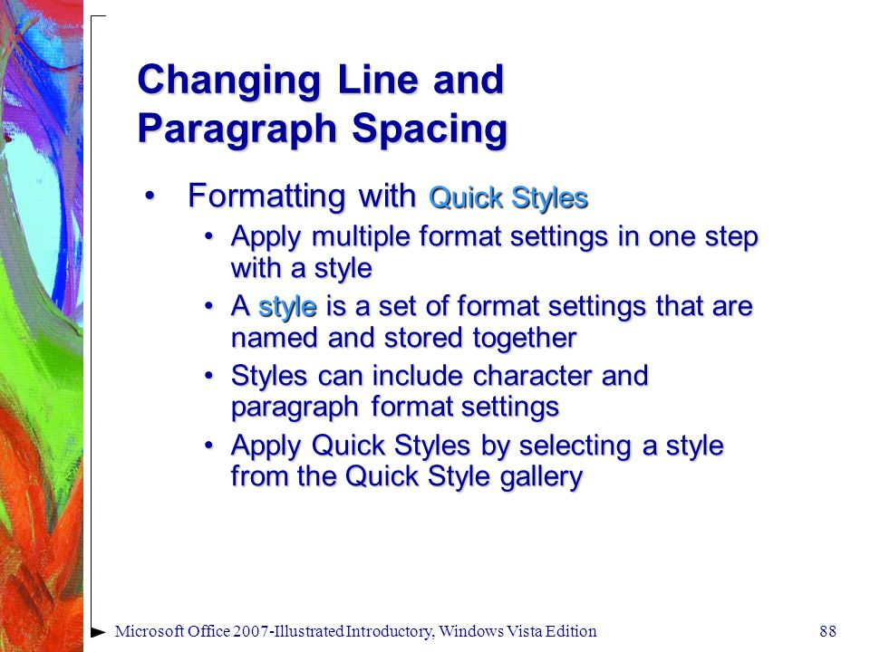 Microsoft Office 2007-Illustrated Introductory, Windows Vista Edition88 Changing Line and Paragraph Spacing Formatting with Quick StylesFormatting with Quick Styles Apply multiple format settings in one step with a styleApply multiple format settings in one step with a style A style is a set of format settings that are named and stored togetherA style is a set of format settings that are named and stored together Styles can include character and paragraph format settingsStyles can include character and paragraph format settings Apply Quick Styles by selecting a style from the Quick Style galleryApply Quick Styles by selecting a style from the Quick Style gallery