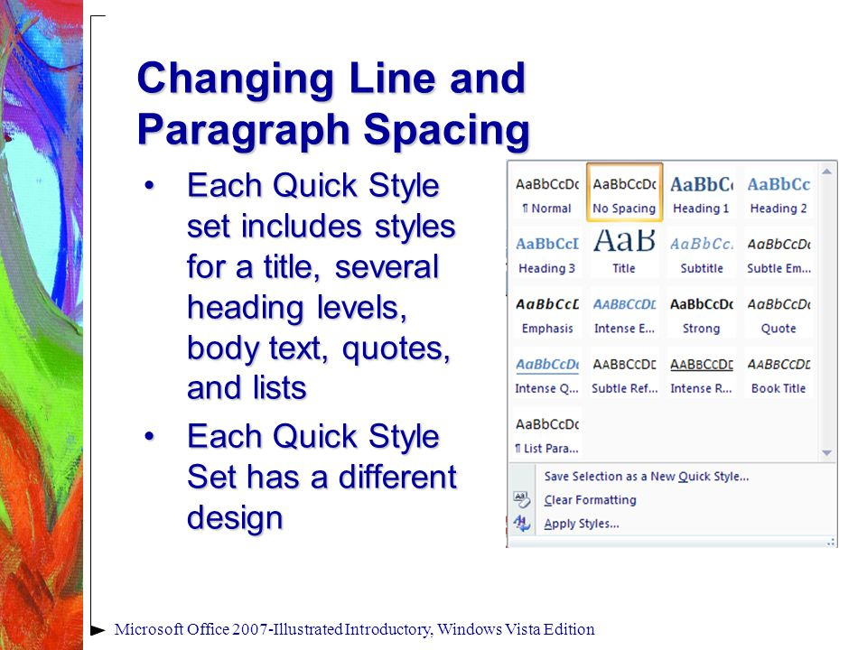 Microsoft Office 2007-Illustrated Introductory, Windows Vista Edition Changing Line and Paragraph Spacing Each Quick Style set includes styles for a title, several heading levels, body text, quotes, and listsEach Quick Style set includes styles for a title, several heading levels, body text, quotes, and lists Each Quick Style Set has a different designEach Quick Style Set has a different design