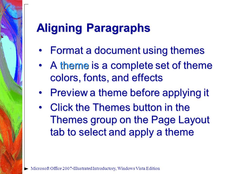 Microsoft Office 2007-Illustrated Introductory, Windows Vista Edition Aligning Paragraphs Format a document using themesFormat a document using themes A theme is a complete set of theme colors, fonts, and effectsA theme is a complete set of theme colors, fonts, and effects Preview a theme before applying itPreview a theme before applying it Click the Themes button in the Themes group on the Page Layout tab to select and apply a themeClick the Themes button in the Themes group on the Page Layout tab to select and apply a theme