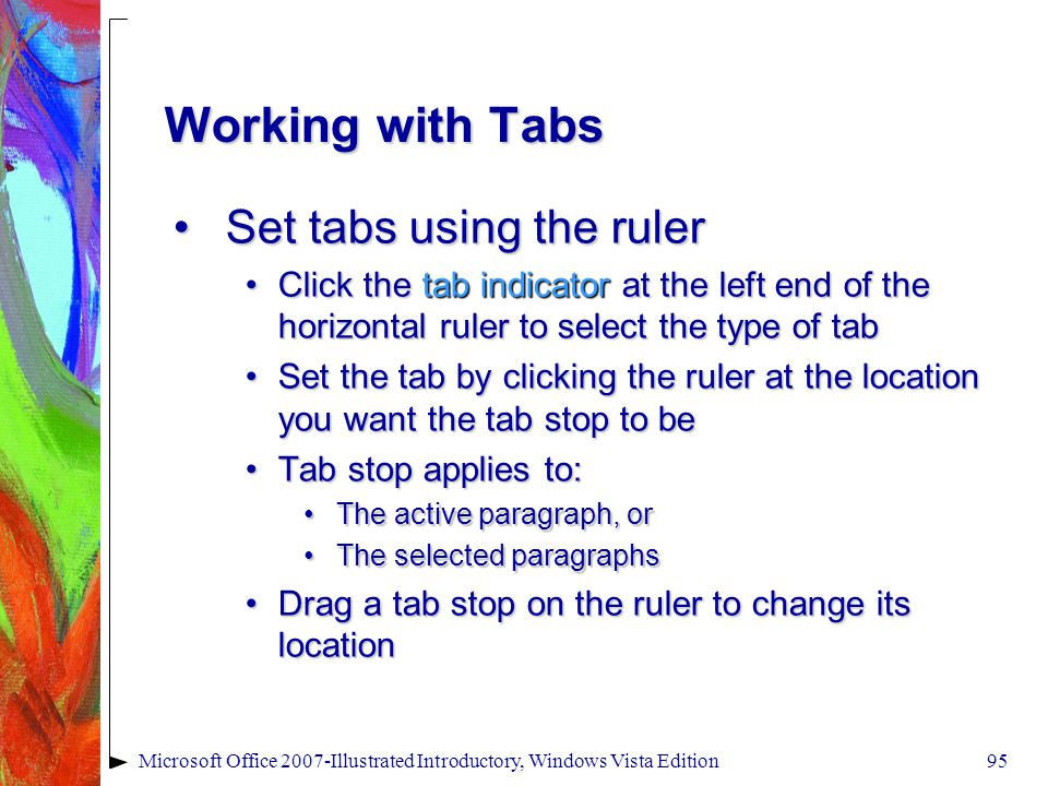 Microsoft Office 2007-Illustrated Introductory, Windows Vista Edition95 Working with Tabs Set tabs using the rulerSet tabs using the ruler Click the tab indicator at the left end of the horizontal ruler to select the type of tabClick the tab indicator at the left end of the horizontal ruler to select the type of tab Set the tab by clicking the ruler at the location you want the tab stop to beSet the tab by clicking the ruler at the location you want the tab stop to be Tab stop applies to:Tab stop applies to: The active paragraph, orThe active paragraph, or The selected paragraphsThe selected paragraphs Drag a tab stop on the ruler to change its locationDrag a tab stop on the ruler to change its location