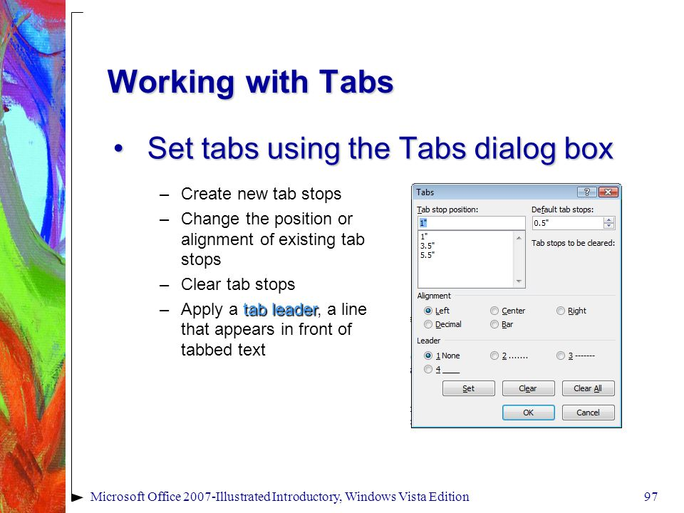 Microsoft Office 2007-Illustrated Introductory, Windows Vista Edition97 Working with Tabs Set tabs using the Tabs dialog boxSet tabs using the Tabs dialog box –Create new tab stops –Change the position or alignment of existing tab stops –Clear tab stops –Apply a tab leader, a line that appears in front of tabbed text