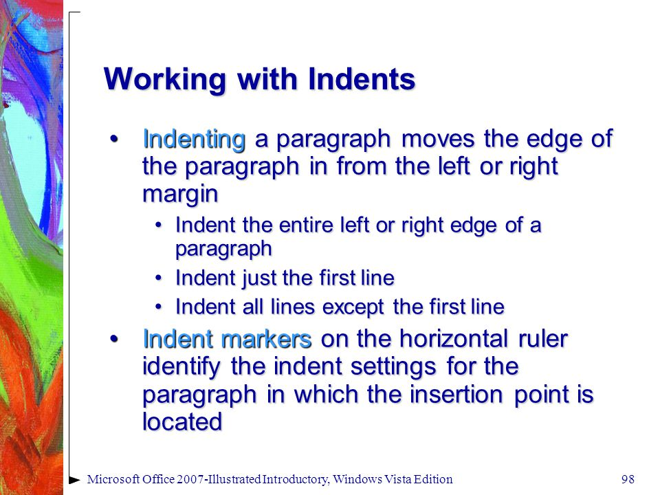 Microsoft Office 2007-Illustrated Introductory, Windows Vista Edition98 Working with Indents Indenting a paragraph moves the edge of the paragraph in from the left or right marginIndenting a paragraph moves the edge of the paragraph in from the left or right margin Indent the entire left or right edge of a paragraphIndent the entire left or right edge of a paragraph Indent just the first lineIndent just the first line Indent all lines except the first lineIndent all lines except the first line Indent markers on the horizontal ruler identify the indent settings for the paragraph in which the insertion point is locatedIndent markers on the horizontal ruler identify the indent settings for the paragraph in which the insertion point is located