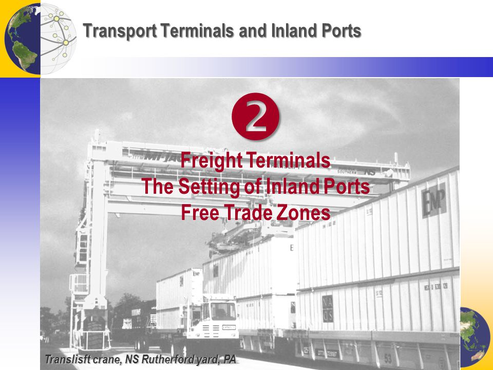 Transport Terminals and Inland Ports Freight Terminals The Setting of Inland Ports Free Trade Zones Translisft crane, NS Rutherford yard, PA 
